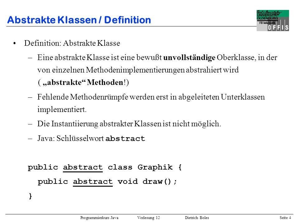 Programmierkurs Java Vorlesung 12 Dietrich Boles Seite 5 Abstrakte Klassen / Beispiel public abstract class Graphik { String name; public Graphic(String str) { this.name = str; } public String getName() { return this.name; } public abstract void draw(); } public class Rechteck extends Graphik { float width, height; public Rechteck(String str, float w, float h) { super(str); this.width = w; this.height = h; } // geerbt: getName // weitere Methoden...