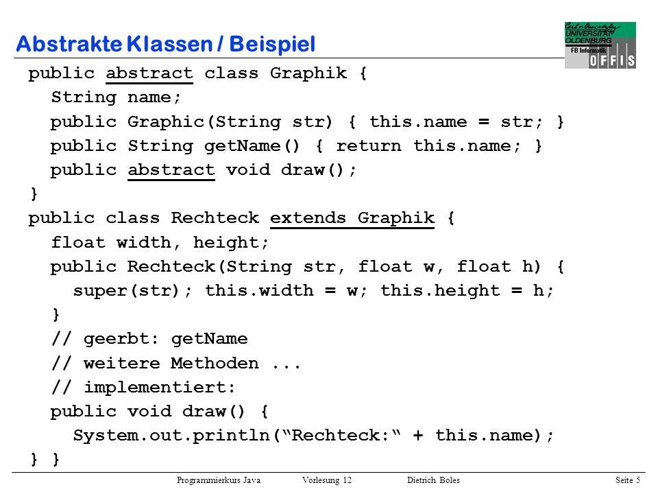 Programmierkurs Java Vorlesung 12 Dietrich Boles Seite 6 Abstrakte Klassen / Beispiel public class Kreis extends Graphik { float radius; public Kreis(String str, float r) { super(str); this.radius = r; } // geerbt: getName // weitere Methoden...