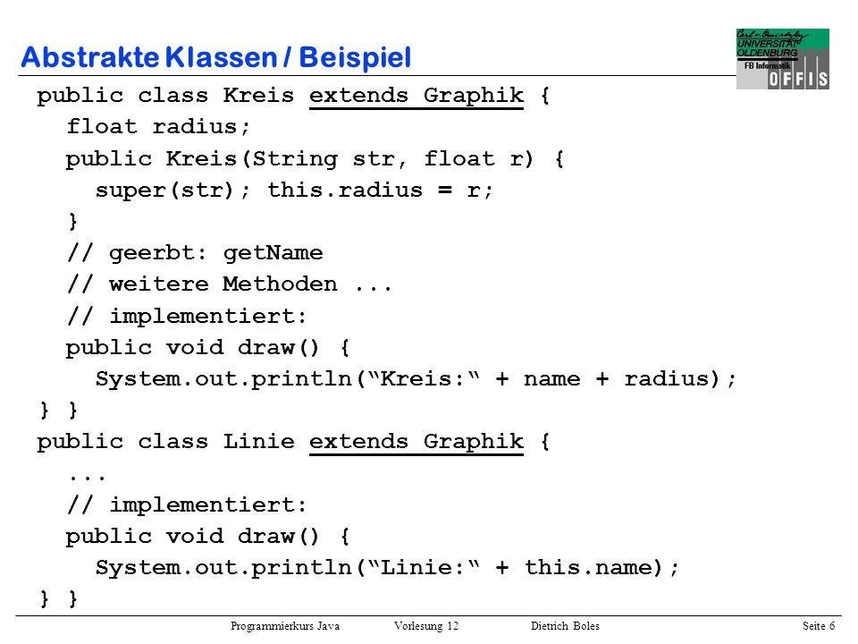 Programmierkurs Java Vorlesung 12 Dietrich Boles Seite 7 Abstrakte Klassen / Beispiel public class Set { Graphic[] elems; int next; public Set(int size) { this.elems = new Graphic[size]; this.next = 0; } public void add(Graphic obj) { if (this.next < this.elems.length) this.elems[this.next++] = obj; } public Graphic[] get() { return this.elems; }