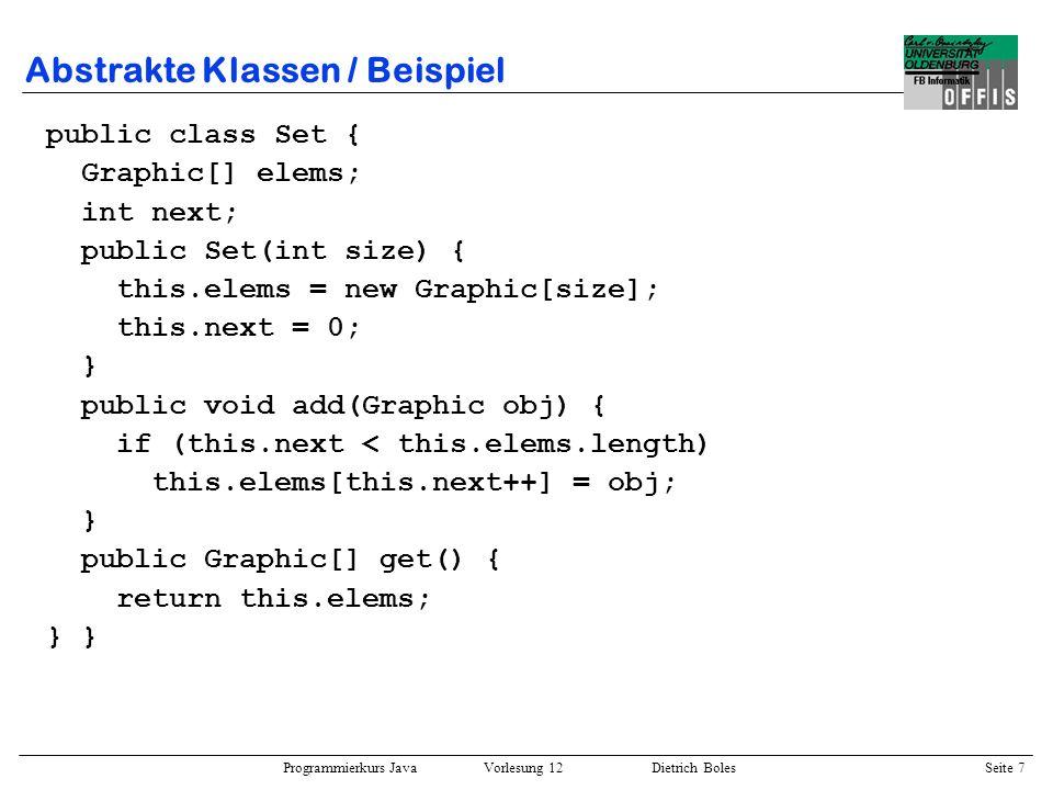 Programmierkurs Java Vorlesung 12 Dietrich Boles Seite 8 Abstrakte Klassen / Beispiel public class Probe { public static void main(String[] args) { Rechteck r1 = new Rechteck(Rechteck 1, 10, 20); Kreis k1 = new Kreis(Kreis 1, 50); Linie l1 = new Linie(Linie 1, 40); Rechteck r2 = new Rechteck(Rechteck 2, 15, 15); Graphik g1 = new Graphik(Graphik 1); // Fehler.