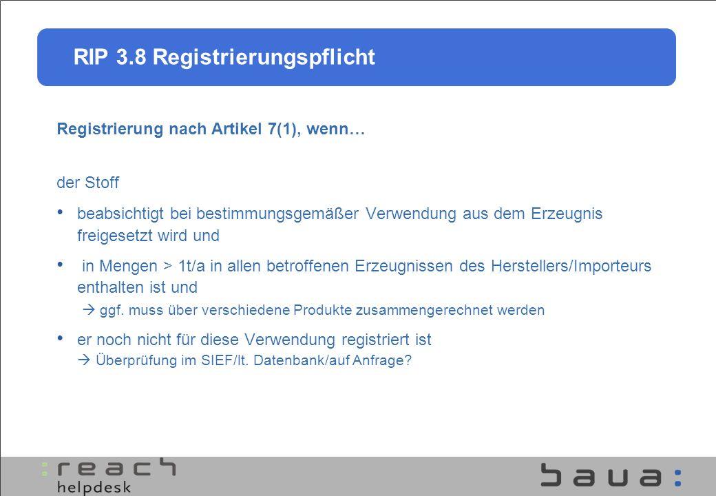 RIP 3.8 Registrierungspflicht Registrierung nach Artikel 7(1), wenn… der Stoff beabsichtigt bei bestimmungsgemäßer Verwendung aus dem Erzeugnis freige