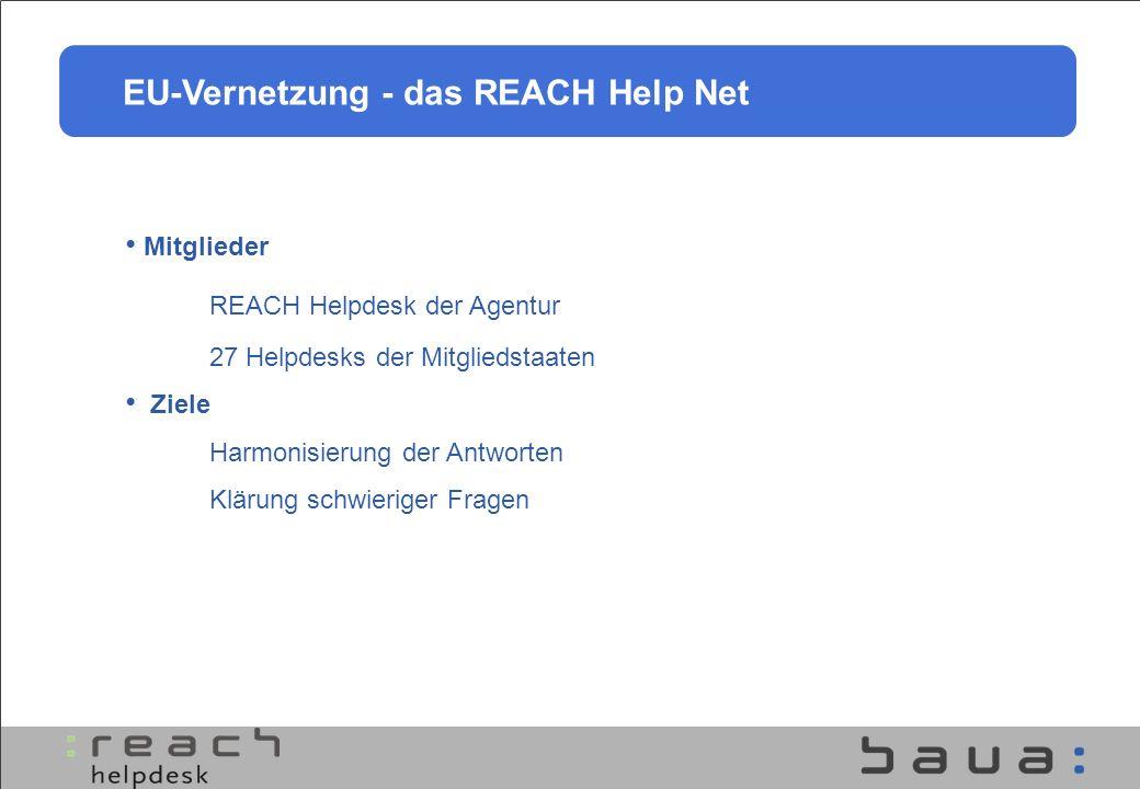 EU-Vernetzung - das REACH Help Net Mitglieder REACH Helpdesk der Agentur 27 Helpdesks der Mitgliedstaaten Ziele Harmonisierung der Antworten Klärung s