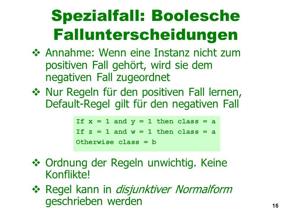 16 Spezialfall: Boolesche Fallunterscheidungen Annahme: Wenn eine Instanz nicht zum positiven Fall gehört, wird sie dem negativen Fall zugeordnet Nur Regeln für den positiven Fall lernen, Default-Regel gilt für den negativen Fall Ordnung der Regeln unwichtig.