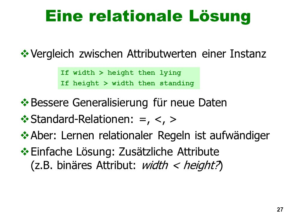 27 Eine relationale Lösung Vergleich zwischen Attributwerten einer Instanz Bessere Generalisierung für neue Daten Standard-Relationen: =, Aber: Lernen relationaler Regeln ist aufwändiger Einfache Lösung: Zusätzliche Attribute (z.B.