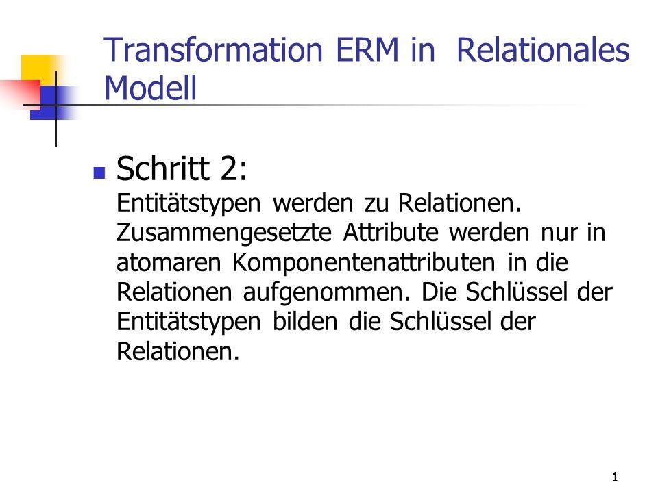 1 Transformation ERM in Relationales Modell Schritt 2: Entitätstypen werden zu Relationen. Zusammengesetzte Attribute werden nur in atomaren Komponent