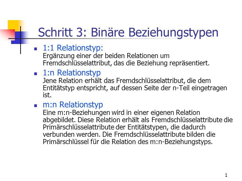 1 Schritt 3: Binäre Beziehungstypen 1:1 Relationstyp: Ergänzung einer der beiden Relationen um Fremdschlüsselattribut, das die Beziehung repräsentiert.