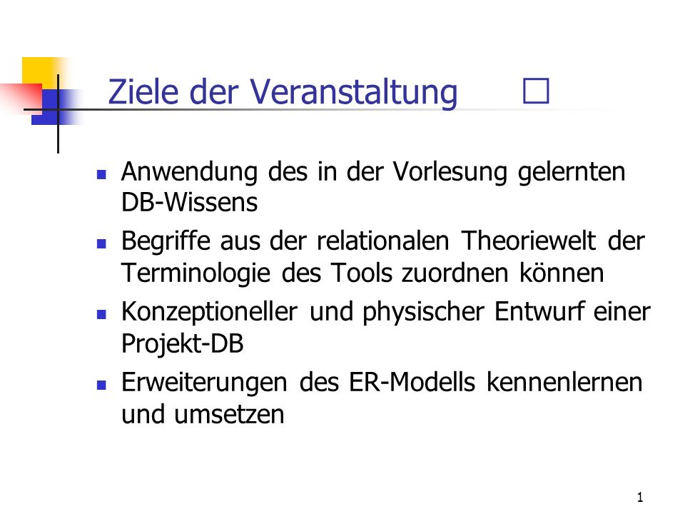1 Ziele der Veranstaltung Anwendung des in der Vorlesung gelernten DB-Wissens Begriffe aus der relationalen Theoriewelt der Terminologie des Tools zuordnen können Konzeptioneller und physischer Entwurf einer Projekt-DB Erweiterungen des ER-Modells kennenlernen und umsetzen