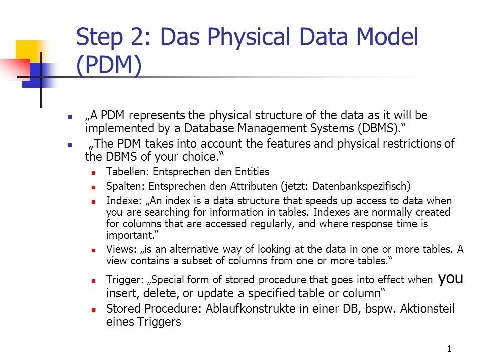 1 Step 2: Das Physical Data Model (PDM) A PDM represents the physical structure of the data as it will be implemented by a Database Management Systems (DBMS).