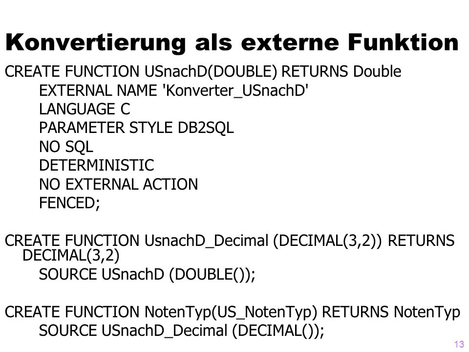 13 Konvertierung als externe Funktion CREATE FUNCTION USnachD(DOUBLE) RETURNS Double EXTERNAL NAME 'Konverter_USnachD' LANGUAGE C PARAMETER STYLE DB2S