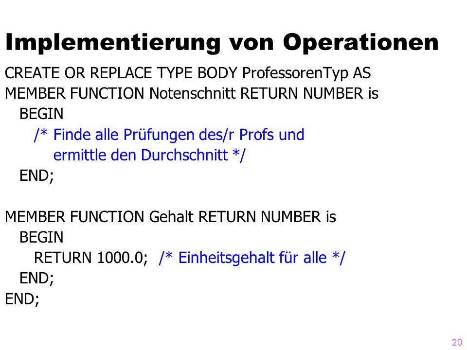 20 Implementierung von Operationen CREATE OR REPLACE TYPE BODY ProfessorenTyp AS MEMBER FUNCTION Notenschnitt RETURN NUMBER is BEGIN /* Finde alle Prü
