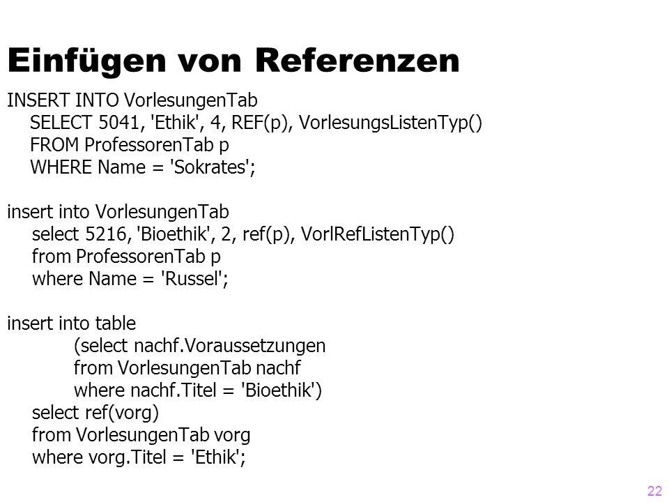 22 Einfügen von Referenzen INSERT INTO VorlesungenTab SELECT 5041, 'Ethik', 4, REF(p), VorlesungsListenTyp() FROM ProfessorenTab p WHERE Name = 'Sokra