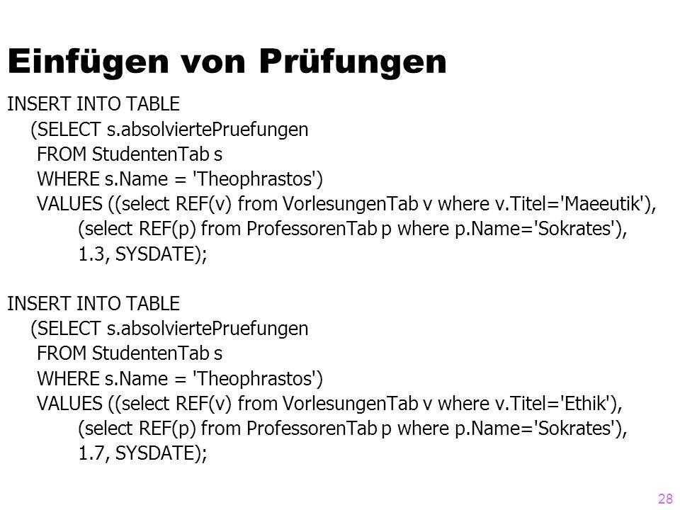 28 Einfügen von Prüfungen INSERT INTO TABLE (SELECT s.absolviertePruefungen FROM StudentenTab s WHERE s.Name = 'Theophrastos') VALUES ((select REF(v)