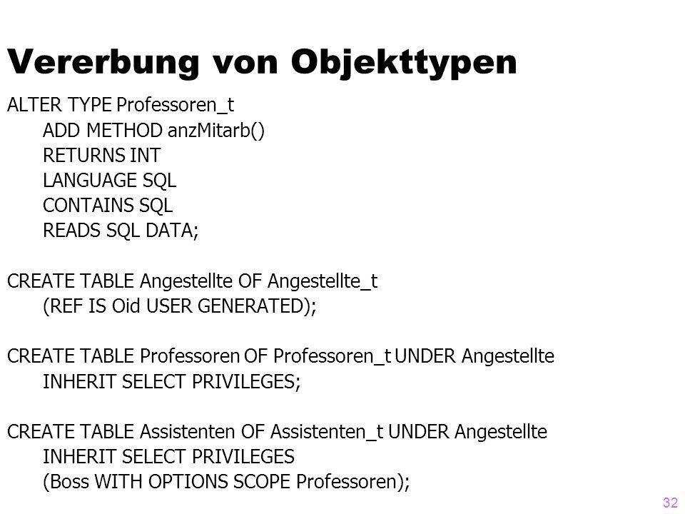 32 Vererbung von Objekttypen ALTER TYPE Professoren_t ADD METHOD anzMitarb() RETURNS INT LANGUAGE SQL CONTAINS SQL READS SQL DATA; CREATE TABLE Angest