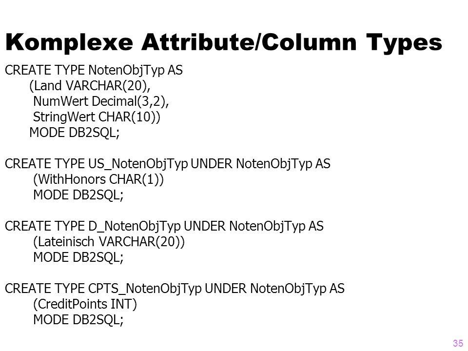 35 Komplexe Attribute/Column Types CREATE TYPE NotenObjTyp AS (Land VARCHAR(20), NumWert Decimal(3,2), StringWert CHAR(10)) MODE DB2SQL; CREATE TYPE U