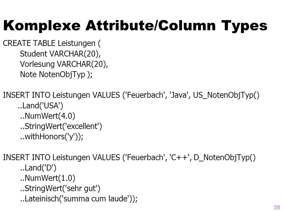 36 Komplexe Attribute/Column Types CREATE TABLE Leistungen ( Student VARCHAR(20), Vorlesung VARCHAR(20), Note NotenObjTyp ); INSERT INTO Leistungen VA