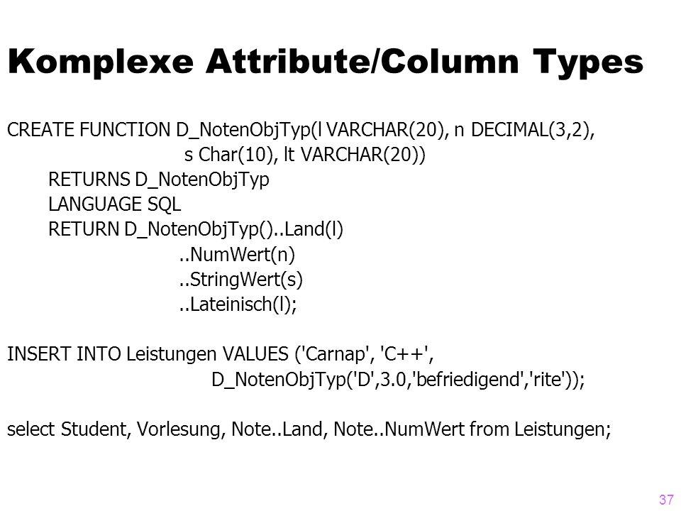 37 Komplexe Attribute/Column Types CREATE FUNCTION D_NotenObjTyp(l VARCHAR(20), n DECIMAL(3,2), s Char(10), lt VARCHAR(20)) RETURNS D_NotenObjTyp LANG