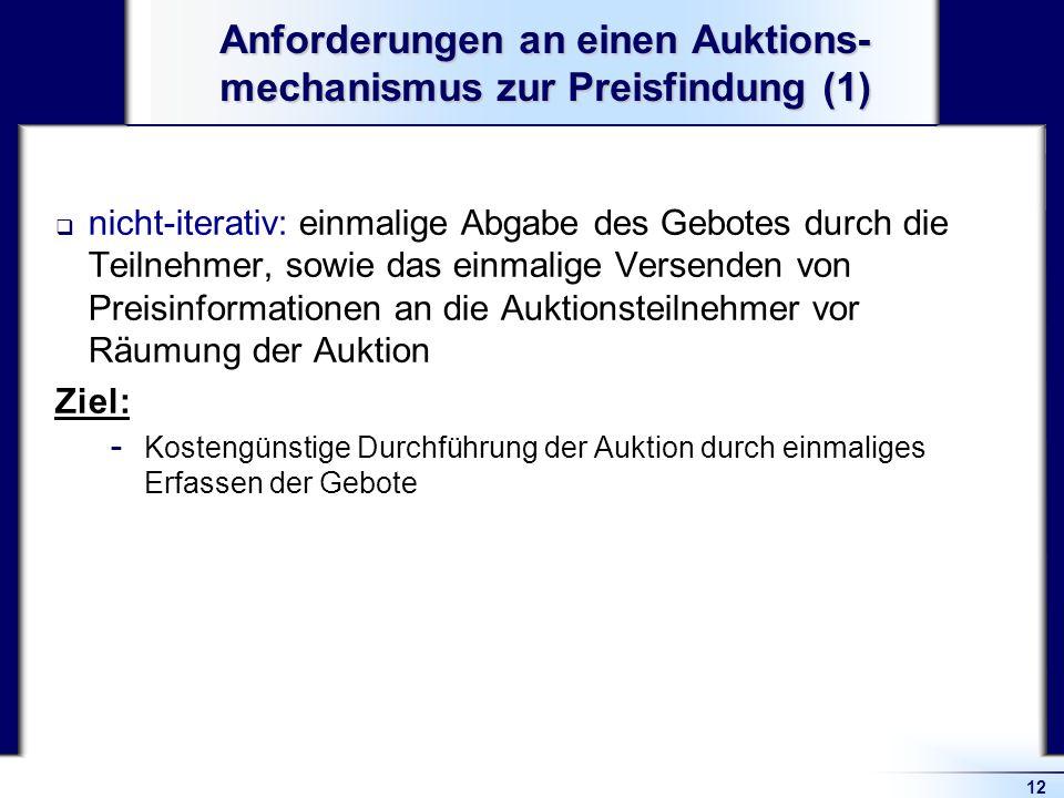 12 Anforderungen an einen Auktions- mechanismus zur Preisfindung (1) nicht-iterativ: einmalige Abgabe des Gebotes durch die Teilnehmer, sowie das einm