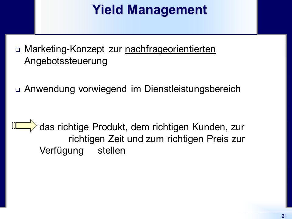 21 Yield Management Marketing-Konzept zur nachfrageorientierten Angebotssteuerung Anwendung vorwiegend im Dienstleistungsbereich das richtige Produkt,