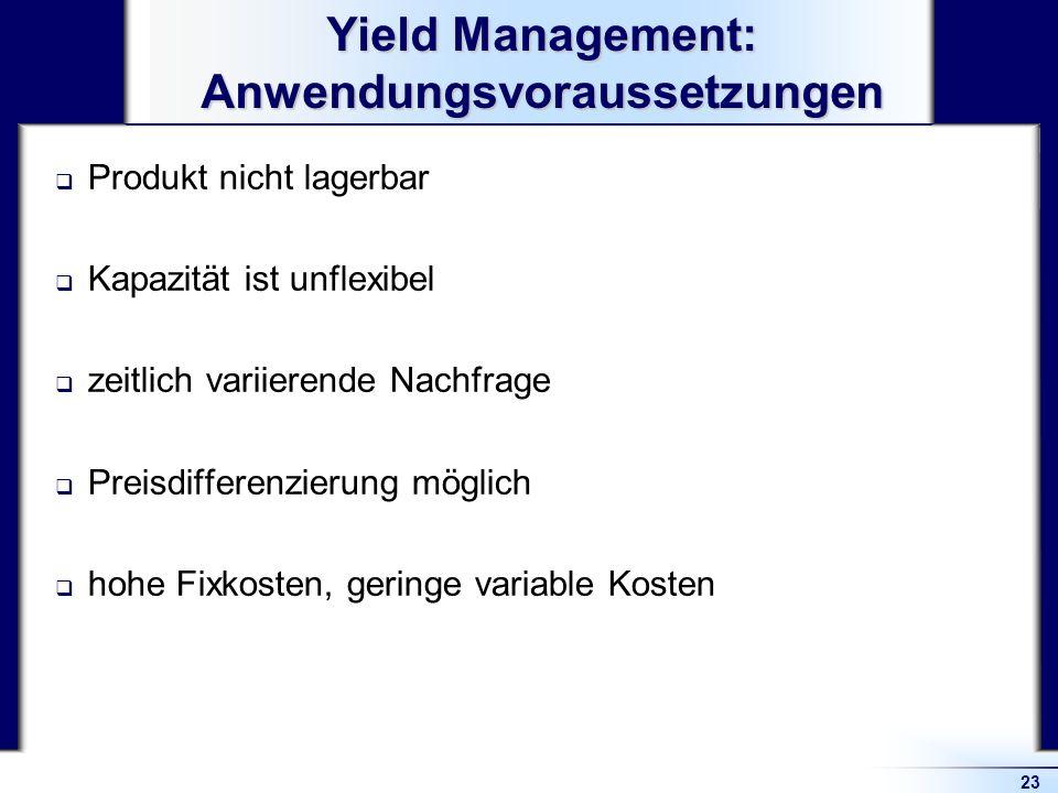 23 Yield Management: Anwendungsvoraussetzungen Produkt nicht lagerbar Kapazität ist unflexibel zeitlich variierende Nachfrage Preisdifferenzierung mög