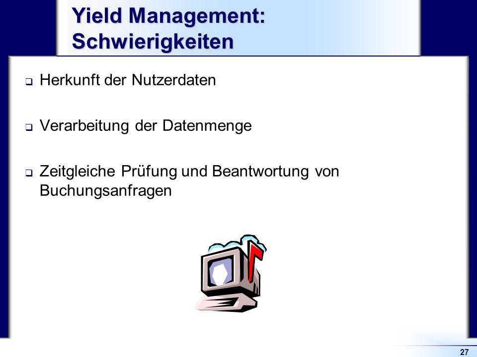 27 Yield Management: Schwierigkeiten Herkunft der Nutzerdaten Verarbeitung der Datenmenge Zeitgleiche Prüfung und Beantwortung von Buchungsanfragen