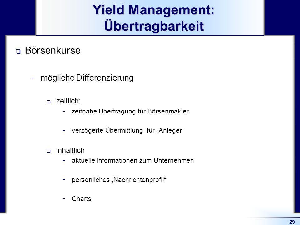 29 Yield Management: Übertragbarkeit Börsenkurse  mögliche Differenzierung zeitlich:  zeitnahe Übertragung für Börsenmakler  verzögerte Übermittlun