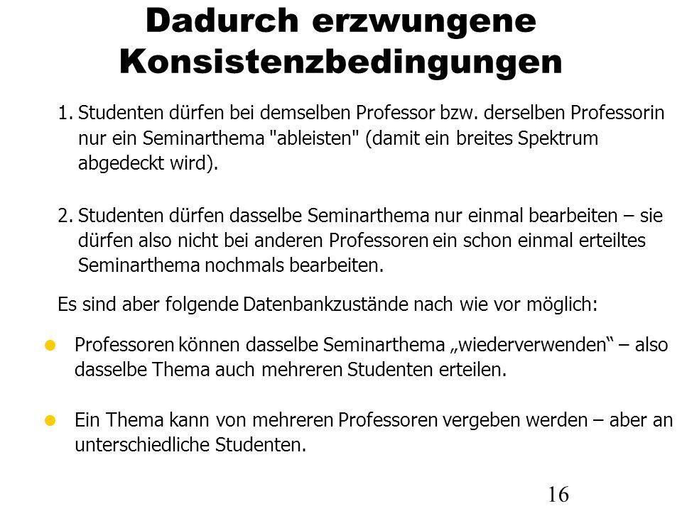 16 Dadurch erzwungene Konsistenzbedingungen 1.Studenten dürfen bei demselben Professor bzw. derselben Professorin nur ein Seminarthema