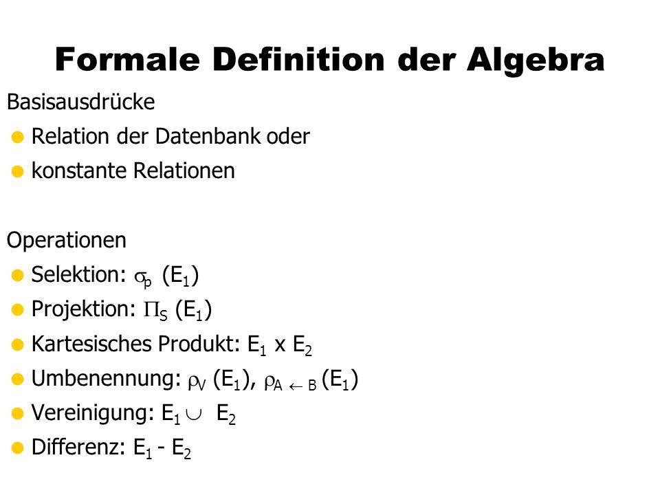 Formale Definition der Algebra Basisausdrücke Relation der Datenbank oder konstante Relationen Operationen Selektion: p (E 1 ) Projektion: S (E 1 ) Ka