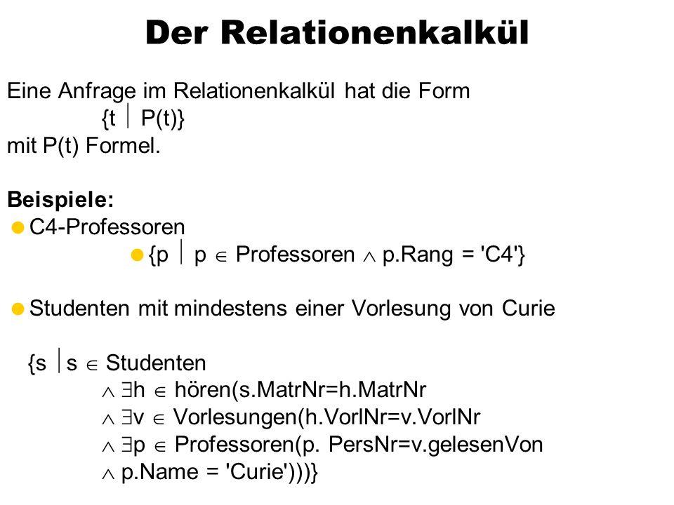 Der Relationenkalkül Eine Anfrage im Relationenkalkül hat die Form {t P(t)} mit P(t) Formel. Beispiele: C4-Professoren {p p Professoren p.Rang = 'C4'}