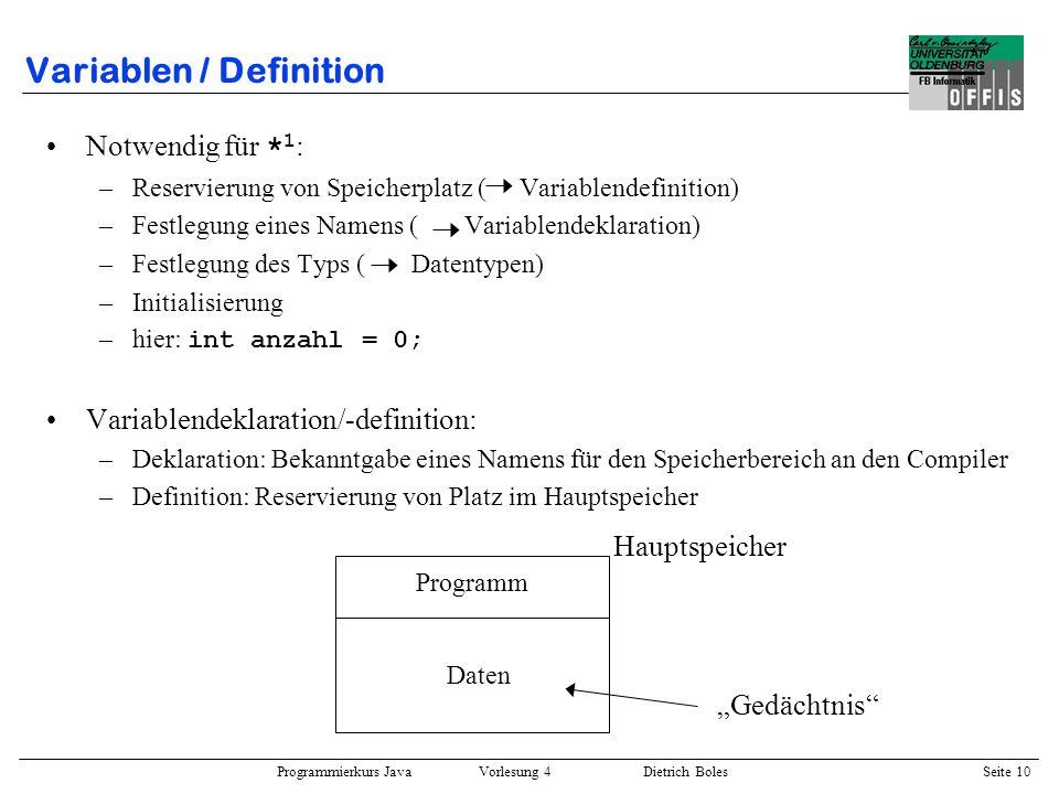 Programmierkurs Java Vorlesung 4 Dietrich Boles Seite 10 Variablen / Definition Notwendig für * 1 : –Reservierung von Speicherplatz ( Variablendefinit