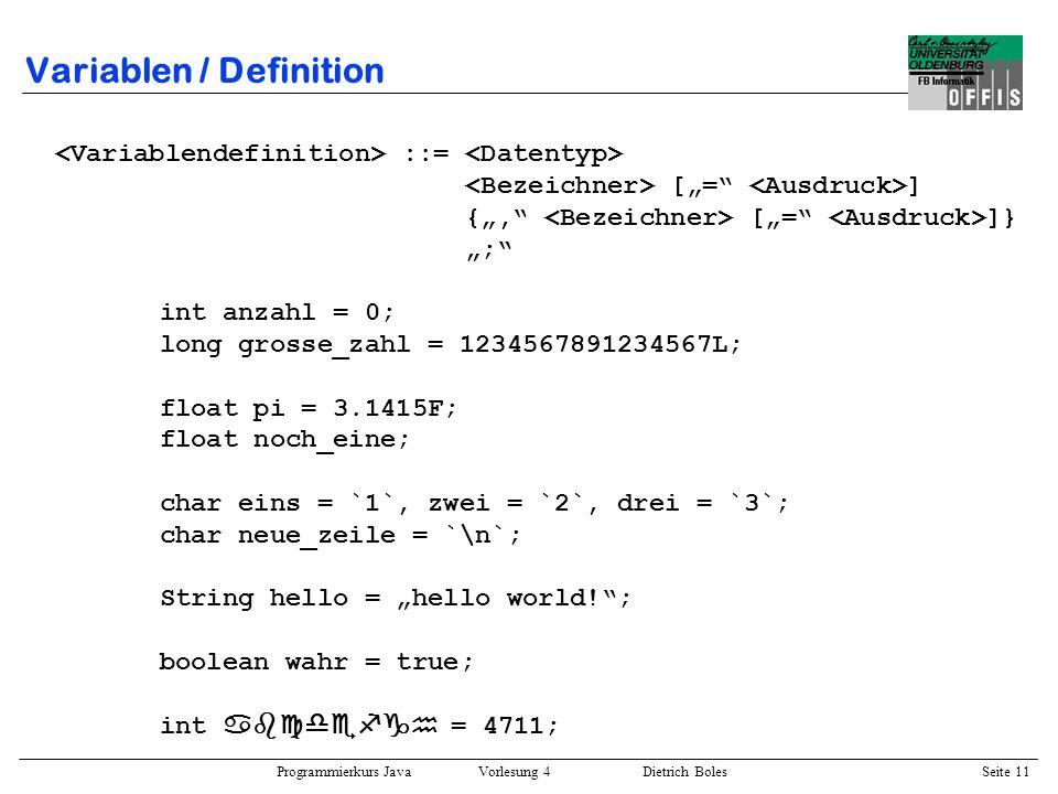 Programmierkurs Java Vorlesung 4 Dietrich Boles Seite 11 Variablen / Definition ::= [= ] {, [= ]} ; int anzahl = 0; long grosse_zahl = 123456789123456
