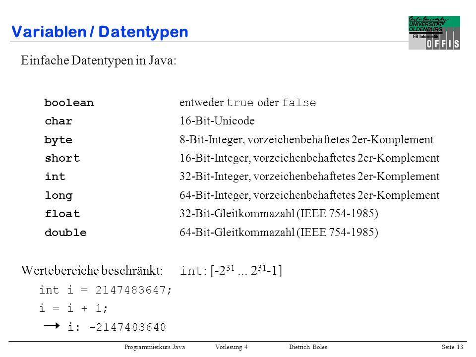 Programmierkurs Java Vorlesung 4 Dietrich Boles Seite 13 Variablen / Datentypen Einfache Datentypen in Java: boolean entweder true oder false char 16-