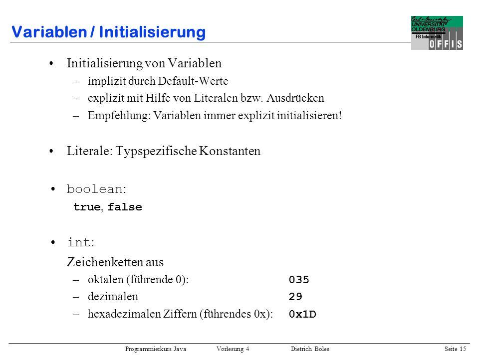 Programmierkurs Java Vorlesung 4 Dietrich Boles Seite 15 Variablen / Initialisierung Initialisierung von Variablen –implizit durch Default-Werte –expl