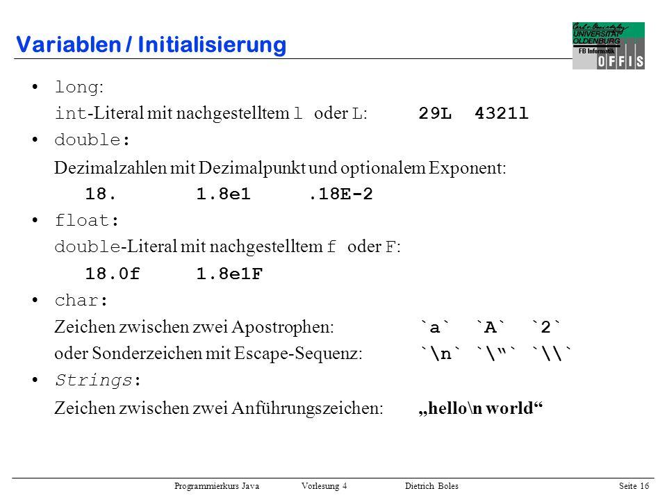 Programmierkurs Java Vorlesung 4 Dietrich Boles Seite 16 Variablen / Initialisierung long : int -Literal mit nachgestelltem l oder L : 29L4321l double
