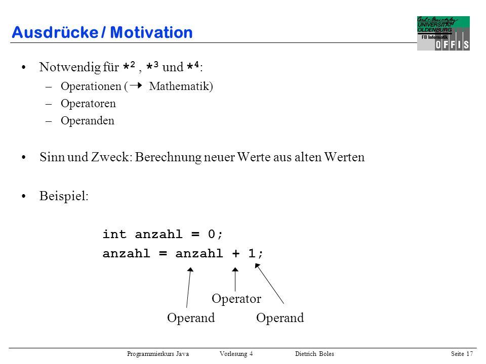 Programmierkurs Java Vorlesung 4 Dietrich Boles Seite 17 Ausdrücke / Motivation Notwendig für * 2, * 3 und * 4 : –Operationen ( Mathematik) –Operatore