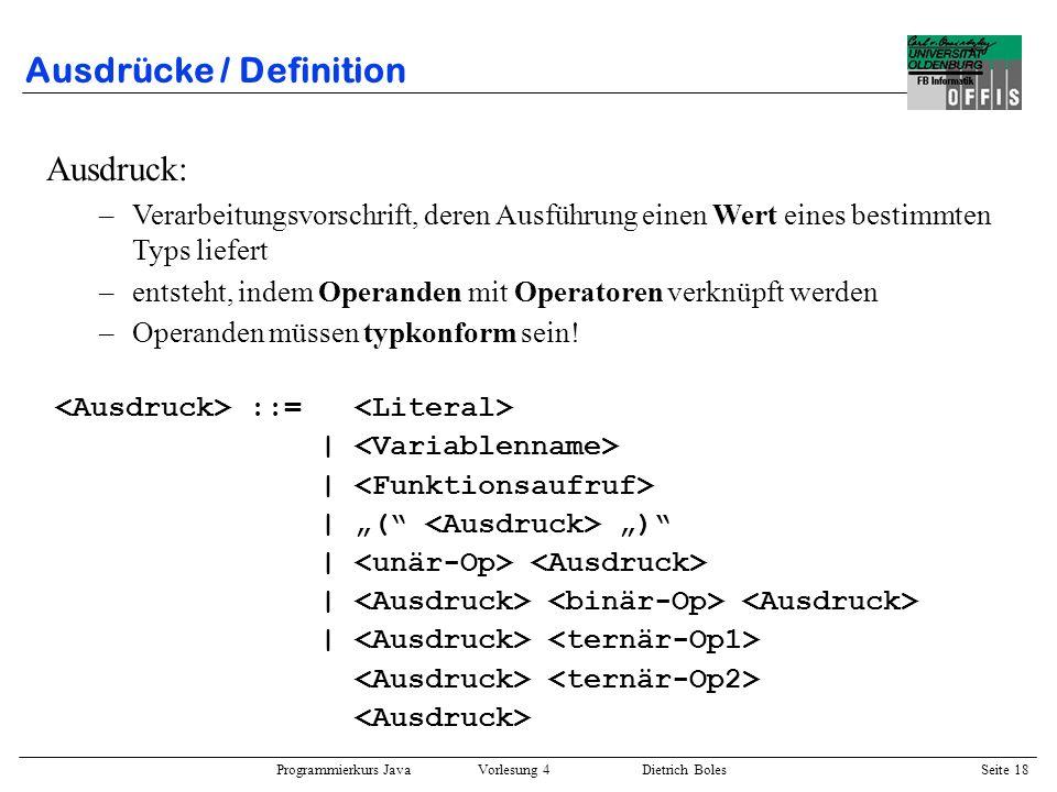 Programmierkurs Java Vorlesung 4 Dietrich Boles Seite 18 Ausdrücke / Definition ::= | | ( ) | Ausdruck: –Verarbeitungsvorschrift, deren Ausführung ein