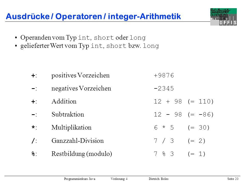 Programmierkurs Java Vorlesung 4 Dietrich Boles Seite 20 Ausdrücke / Operatoren / integer-Arithmetik + :positives Vorzeichen +9876 - :negatives Vorzei
