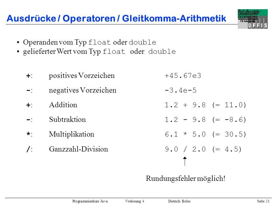Programmierkurs Java Vorlesung 4 Dietrich Boles Seite 21 Ausdrücke / Operatoren / Gleitkomma-Arithmetik + :positives Vorzeichen +45.67e3 - :negatives