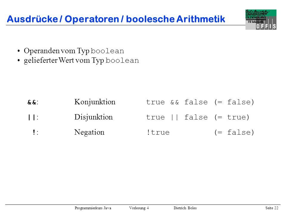 Programmierkurs Java Vorlesung 4 Dietrich Boles Seite 22 Ausdrücke / Operatoren / boolesche Arithmetik && :Konjunktion true && false (= false) || :Dis