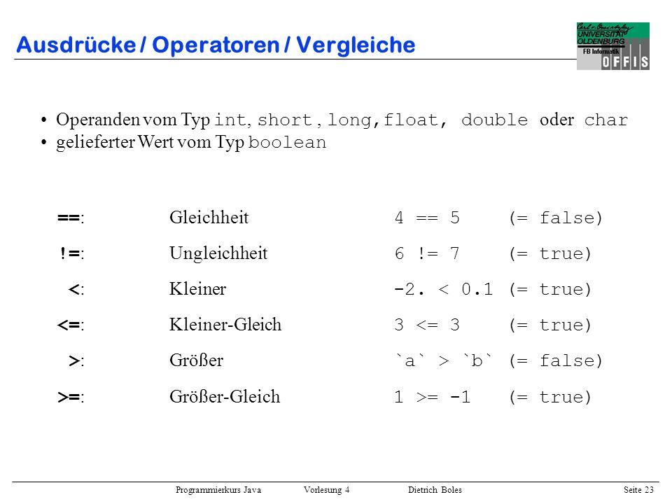 Programmierkurs Java Vorlesung 4 Dietrich Boles Seite 23 Ausdrücke / Operatoren / Vergleiche == :Gleichheit 4 == 5 (= false) != :Ungleichheit 6 != 7 (