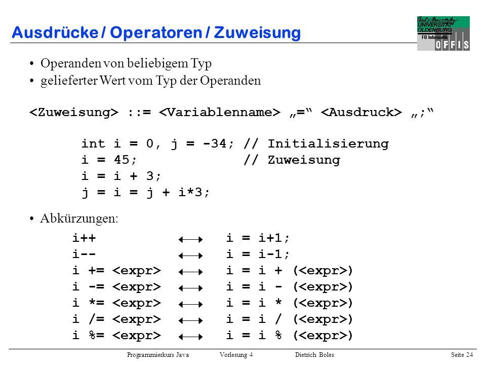 Programmierkurs Java Vorlesung 4 Dietrich Boles Seite 24 Ausdrücke / Operatoren / Zuweisung Operanden von beliebigem Typ gelieferter Wert vom Typ der