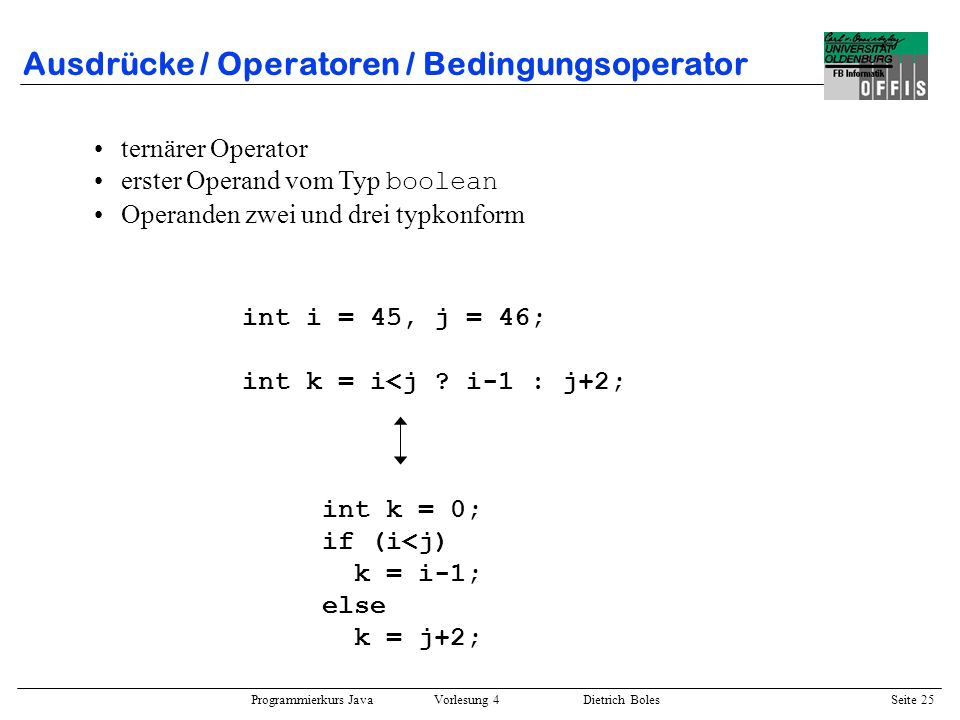Programmierkurs Java Vorlesung 4 Dietrich Boles Seite 25 Ausdrücke / Operatoren / Bedingungsoperator ternärer Operator erster Operand vom Typ boolean
