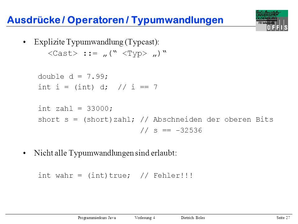 Programmierkurs Java Vorlesung 4 Dietrich Boles Seite 27 Ausdrücke / Operatoren / Typumwandlungen Explizite Typumwandlung (Typcast): ::= ( ) double d