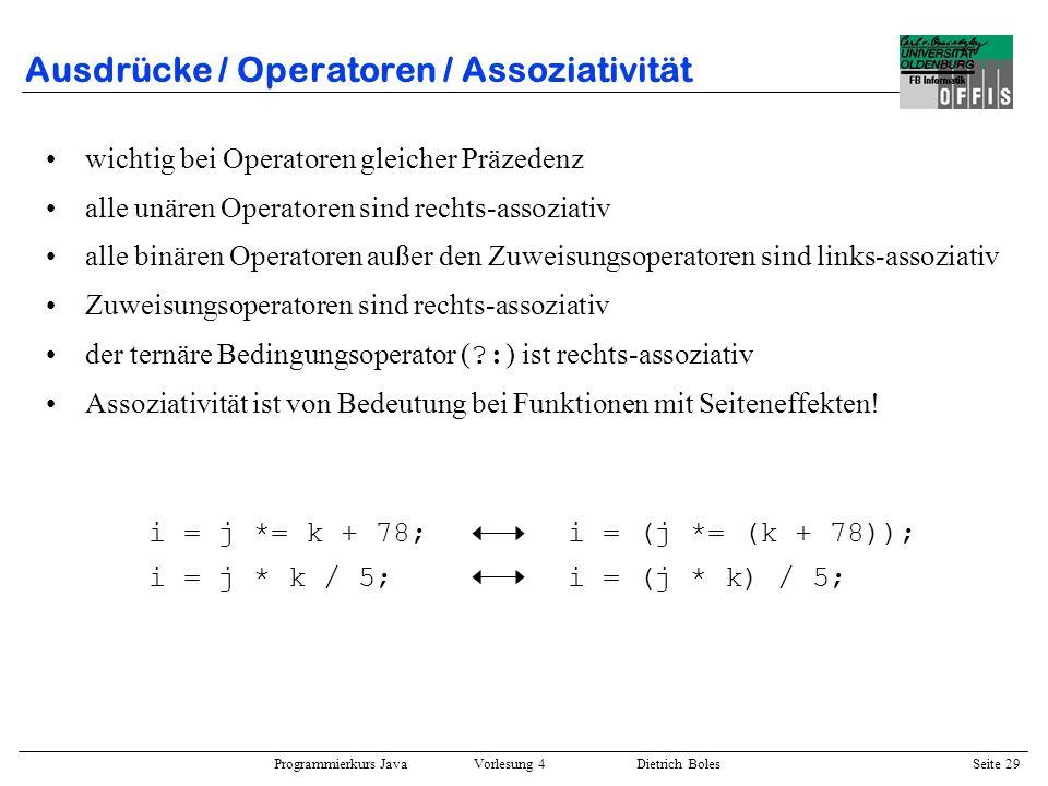 Programmierkurs Java Vorlesung 4 Dietrich Boles Seite 29 Ausdrücke / Operatoren / Assoziativität wichtig bei Operatoren gleicher Präzedenz alle unären