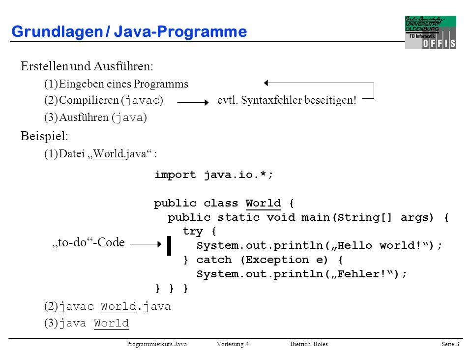 Programmierkurs Java Vorlesung 4 Dietrich Boles Seite 3 Grundlagen / Java-Programme Erstellen und Ausführen: (1)Eingeben eines Programms (2)Compiliere
