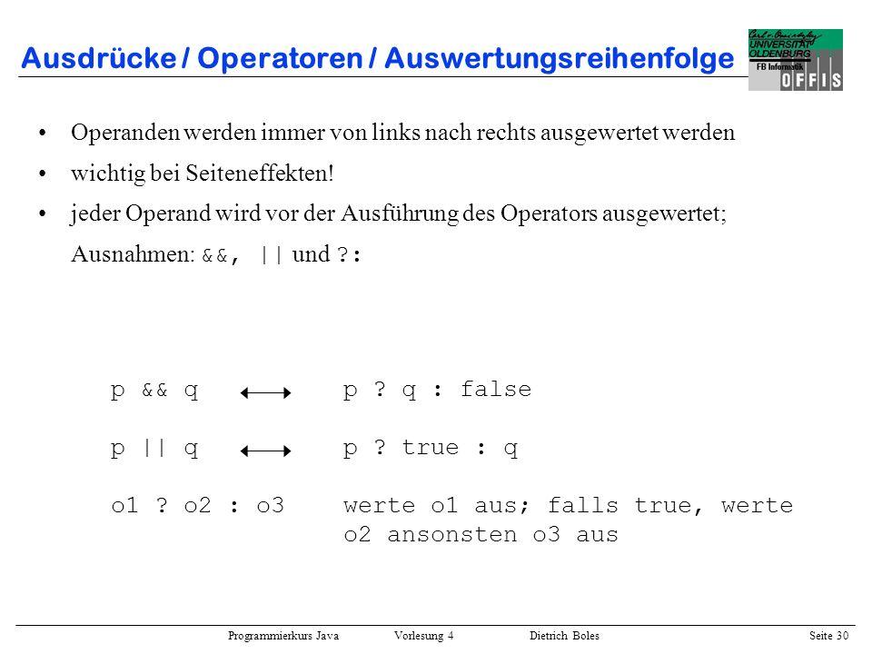 Programmierkurs Java Vorlesung 4 Dietrich Boles Seite 30 Ausdrücke / Operatoren / Auswertungsreihenfolge Operanden werden immer von links nach rechts