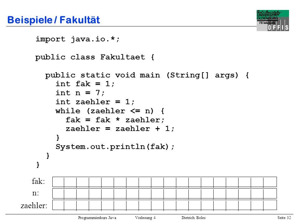 Programmierkurs Java Vorlesung 4 Dietrich Boles Seite 32 Beispiele / Fakultät import java.io.*; public class Fakultaet { public static void main (Stri