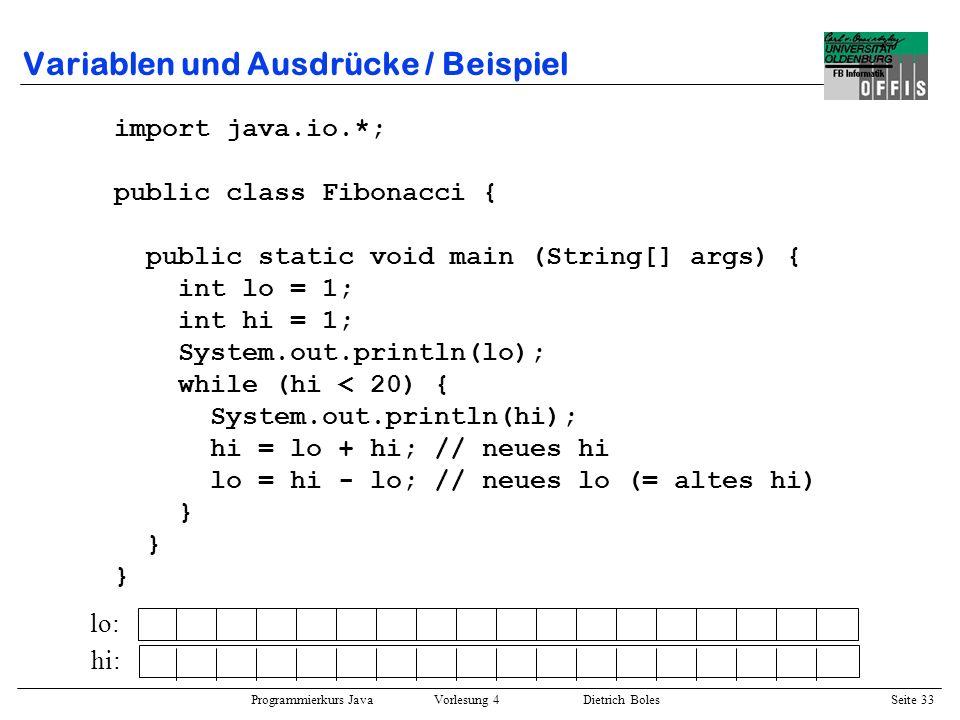 Programmierkurs Java Vorlesung 4 Dietrich Boles Seite 33 Variablen und Ausdrücke / Beispiel import java.io.*; public class Fibonacci { public static v