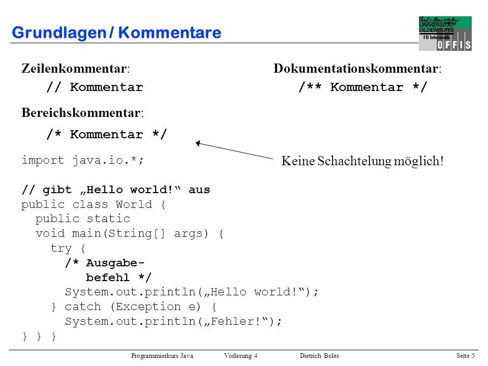 Programmierkurs Java Vorlesung 4 Dietrich Boles Seite 5 Grundlagen / Kommentare Zeilenkommentar: // Kommentar Bereichskommentar: /* Kommentar */ impor