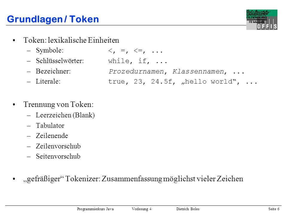 Programmierkurs Java Vorlesung 4 Dietrich Boles Seite 6 Grundlagen / Token Token: lexikalische Einheiten –Symbole: <, =, <=,... –Schlüsselwörter: whil