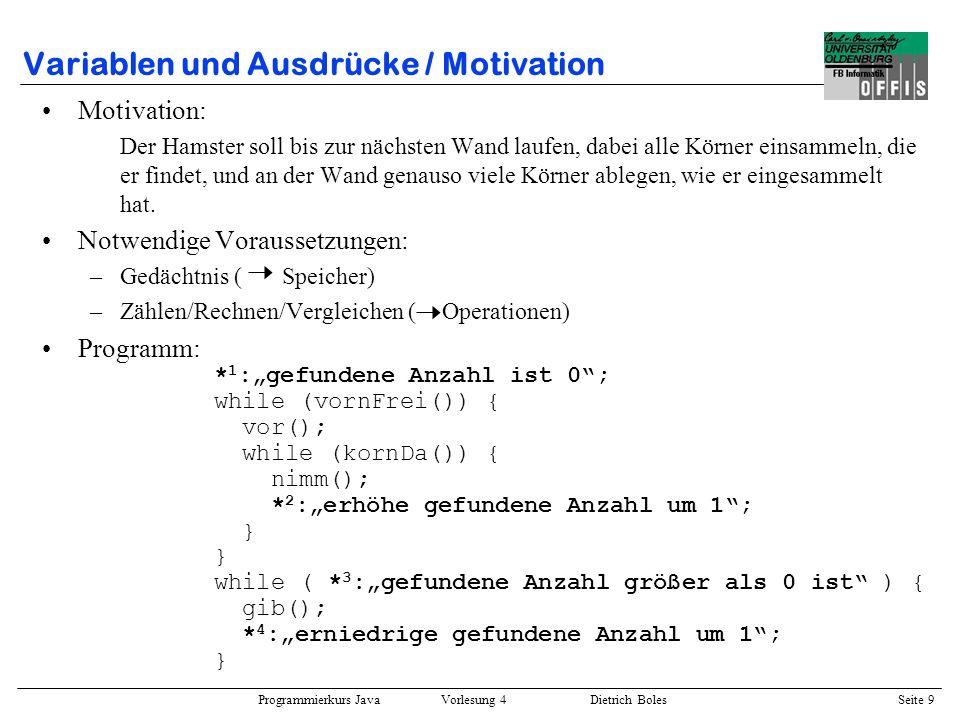 Programmierkurs Java Vorlesung 4 Dietrich Boles Seite 9 Variablen und Ausdrücke / Motivation Motivation: Der Hamster soll bis zur nächsten Wand laufen